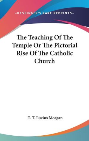 Teaching of the Temple or the Pictorial Rise of the Catholic Church - T.T. Lucius Morgan