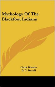 Mythology Of The Blackfoot Indians - Clark Wissler, D.C. Duvall