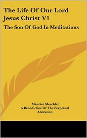 Life of Our Lord Jesus Christ V1: The Son of God in Meditations - Maurice Meschler, A. Benedictine of the Perpetual Adoratio (Translator)