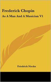 Frederick Chopin: As A Man and A Musician V1 - Friedrich Niecks