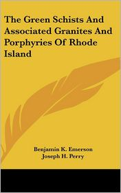 The Green Schists and Associated Granites and Porphyries of Rhode Island - Benjamin K. Emerson, Joseph H. Perry