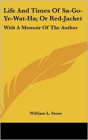 Life And Times Of Sa-Go-Ye-Wat-Ha; Or Red-Jacket - William L. Stone