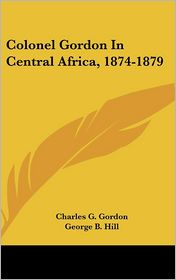 Colonel Gordon in Central Africa, 1874-1879 - Charles G. Gordon, George B. Hill (Editor)