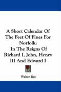 A Short Calendar of the Feet of Fines for Norfolk: In the Reigns of Richard I, John, Henry III and Edward I