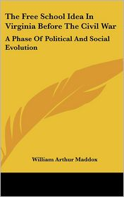 The Free School Idea in Virginia Before the Civil War: A Phase of Political and Social Evolution - William Arthur Maddox