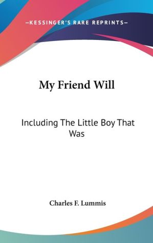 My Friend Will: Including the Little Boy That Was - Charles F. Lummis