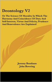 Deontology V2: Or the Science of Morality in Which the Harmony and Coincidence of Duty and Self-Interest, Virtue and Felicity, Prudence and Benevolenc - Jeremy Bentham, John Bowring (Editor)