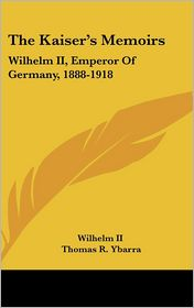 Kaiser's Memoirs: Wilhelm II, Emperor of Germany, 1888-1918 - II Wilhelm II, Thomas R. Ybarra (Translator)