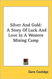 Silver and Gold: A Story of Luck and Love in a Western Mining Camp - Dane Coolidge