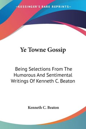 Ye Towne Gossip: Being Selections from the Humorous and Sentimental Writings of Kenneth C. Beaton - Kenneth C. Beaton