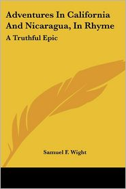 Adventures in California and Nicaragua, in Rhyme: A Truthful Epic - Samuel F. Wight