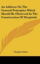 Address on the General Principles Which Should Be Observed in the Construction of Hospitals - Douglas Galton