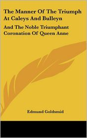 Manner of the Triumph at Caleys and Bulleyn: And the Noble Triumphant Coronation of Queen Anne - Edmund Goldsmid (Editor)