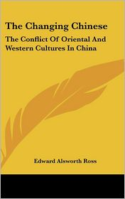 The Changing Chinese: The Conflict of Oriental and Western Cultures in China - Edward Alsworth Ross