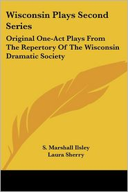 Wisconsin Plays Second Series: Original One-Act Plays from the Repertory of the Wisconsin Dramatic Society - S. Marshall Ilsley, Howard M. Jones, Laura Sherry