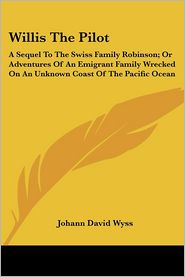 Willis the Pilot: A Sequel to the Swiss Family Robinson; Or Adventures of an Emigrant Family Wrecked on an Unknown Coast of the Pacific Ocean - Johann David Wyss