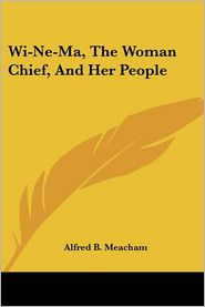 WI-NE-Ma, the Woman Chief, and Her People - Alfred B. Meacham