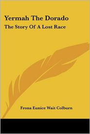 Yermah the Dorado: The Story of a Lost Race - Frona Eunice Wait Colburn
