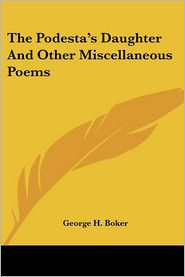 The Podesta's Daughter and Other Miscellaneous Poems - George Henry Boker