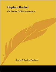 Orphan Rachel: Or Fruits of Perseverance - P. Daniels George P. Daniels Publisher