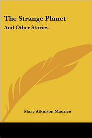 The Strange Planet: And Other Stories - Mary Atkinson Maurice