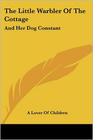 Little Warbler of the Cottage: And Her Dog Constant - Lover of Children, Lover Of Children A. Lover of Children