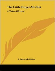 Little Forget-Me-Not: A Token of Love - Babcock Publisher S. Babcock Publisher