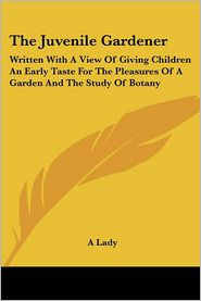 Juvenile Gardener: Written with a View of Giving Children an Early Taste for the Pleasures of a Garden and the Study of Botany - Lady A, Lady A. Lady
