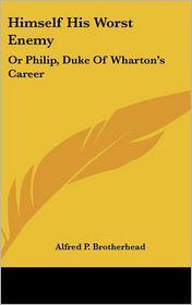 Himself His Worst Enemy: Or Philip, Duke of Wharton's Career - Alfred P. Brotherhead