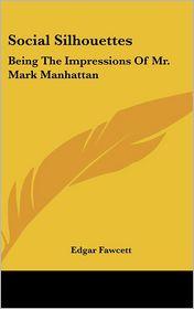 Social Silhouettes: Being the Impressions of Mr. Mark Manhattan - Edgar Fawcett