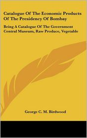 Catalogue of the Economic Products of the Presidency of Bombay: Being a Catalogue of the Government Central Museum, Raw Produce, Vegetable - George C.M. Birdwood