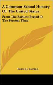A Common-School History of the United States: From the Earliest Period to the Present Time - Benson John Lossing