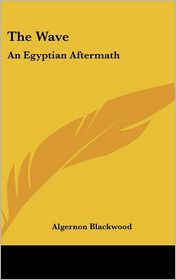 The Wave: An Egyptian Aftermath - Algernon Blackwood