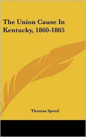 The Union Cause in Kentucky, 1860-1865 - Thomas Speed