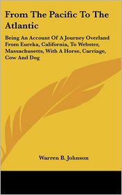 From the Pacific to the Atlantic: Being an Account of a Journey Overland from Eureka, California, to Webster, Massachusetts, with a Horse, Carriage, C - Warren B. Johnson