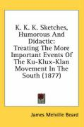 K. K. K. Sketches, Humorous and Didactic: Treating the More Important Events of the Ku-Klux-Klan Movement in the South (1877)