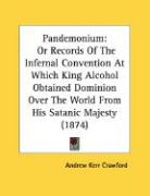 Pandemonium: Or Records Of The Infernal Convention At Which King Alcohol Obtained Dominion Over The World From His Satanic Majesty (1874)