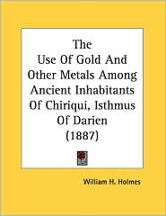 Use of Gold and Other Metals among Ancient Inhabitants of Chiriqui, Isthmus of Darien - William H. Holmes