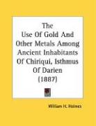 The Use of Gold and Other Metals Among Ancient Inhabitants of Chiriqui, Isthmus of Darien (1887)