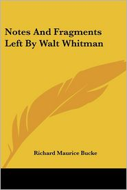 Notes and Fragments Left by Walt Whitman - Richard Maurice Bucke