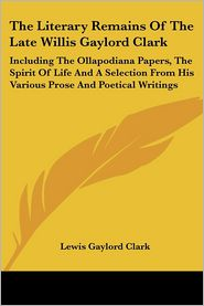 Literary Remains of the Late Willis Gaylord Clark: Including the Ollapodiana Papers, the Spirit of Life and a Selection from His Various Prose And - Lewis Gaylord Clark (Editor)