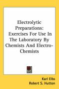 Electrolytic Preparations: Exercises for Use in the Laboratory by Chemists and Electro-Chemists
