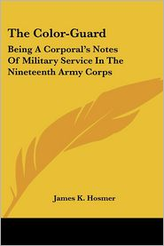 Color-Guard: Being a Corporal's Notes of Military Service in the Nineteenth Army Corps - James Kendall Hosmer