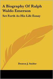 Biography of Ralph Waldo Emerson: Set Forth as His Life Essay - Denton J. Snider