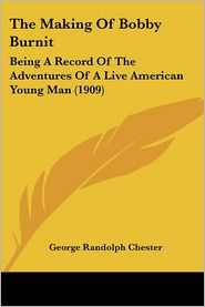 Making of Bobby Burnit: Being a Record of the Adventures of a Live American Young Man (1909) - George Randolph Chester
