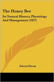Honey Bee: Its Natural History, Physiology and Management (1827) - Edward Bevan