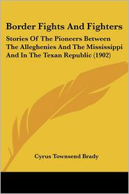 Border Fights and Fighters: Stories of the Pioneers between the Alleghenies and the Mississippi and in the Texan Republic (1902) - Cyrus Townsend Brady