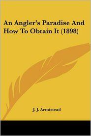 Angler's Paradise and how to Obtain It - J.J. Armistead