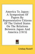 America to Japan: A Symposium of Papers by Representative Citizens of the United States on the Relations Between Japan and America (1915