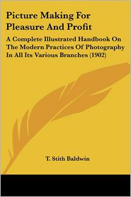 Picture Making for Pleasure and Profit: A Complete Illustrated Handbook on the Modern Practices of Photography in All Its Various Branches (1902) - T. Stith Baldwin